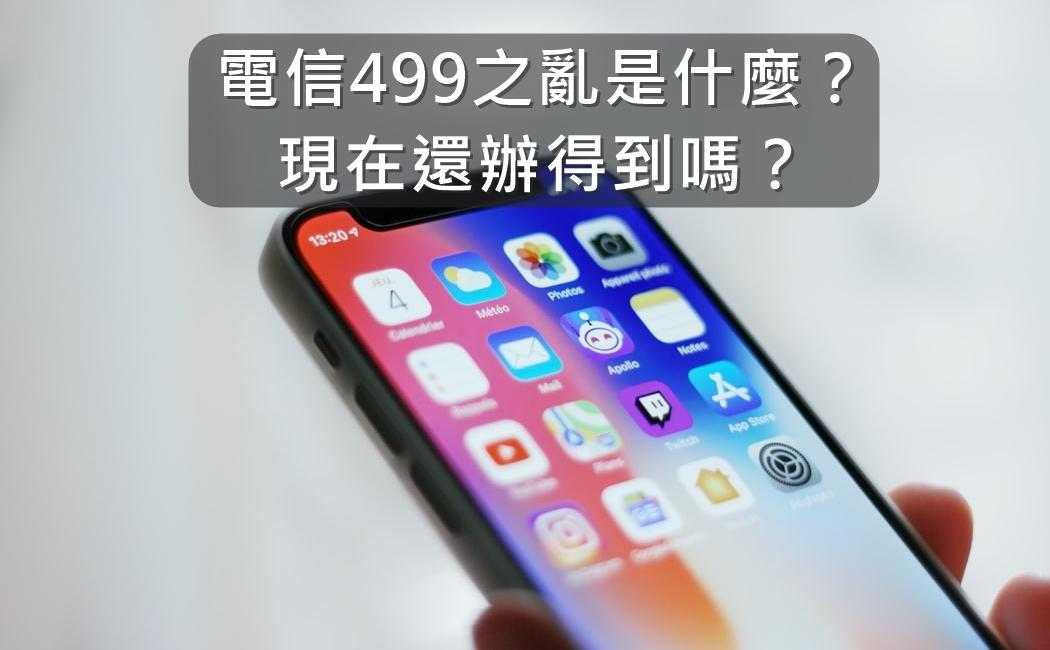 【購機技巧】什麼是電信499之亂?現在還能辦得到嗎?