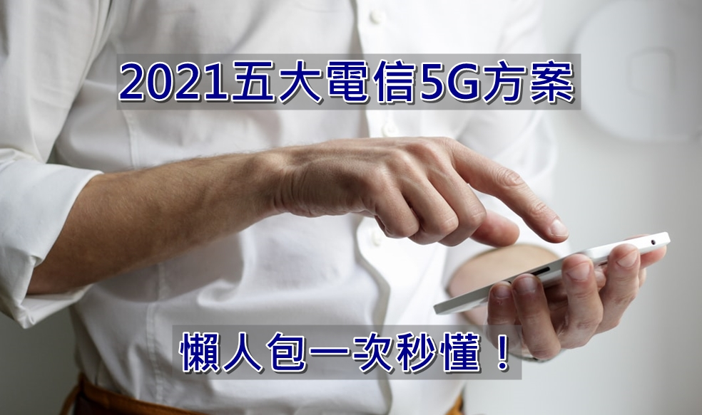【購機技巧】2021年五大電信5G方案分析懶人包一次秒懂!